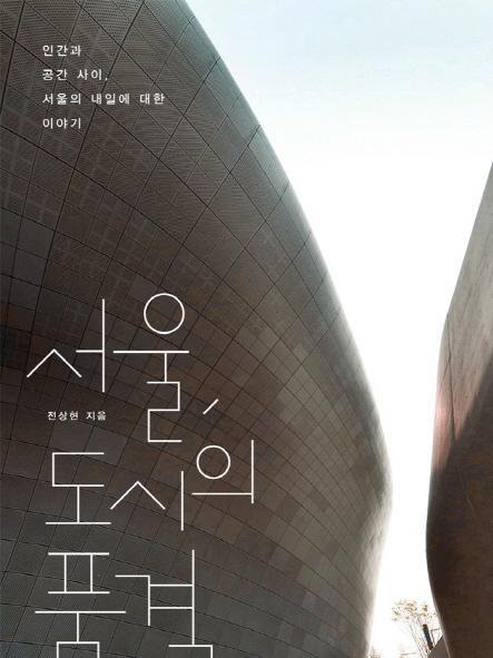 서울, 도시의 품격 : 인간과 공간 사이, 서울의 내일에 대한 이야기