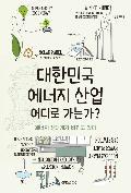 대한민국 에너지 산업 어디로 가는가? : 에너지 생태계가 바뀌고 있다