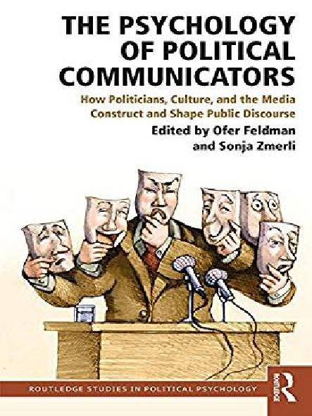 The psychology of political communicators : how politicians, culture, and the media construct and shape public discourse