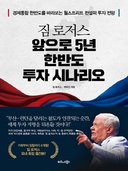 짐 로저스 앞으로 5년 한반도 투자 시나리오 = Jim Roger's 5-year Korean Peninsula investment scenario : 경제통합 한반도를 바라보는 월스트리트 전설의 투자 전망