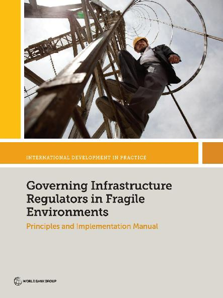 Governing infrastructure regulators in fragile environments : principles and implementation manual