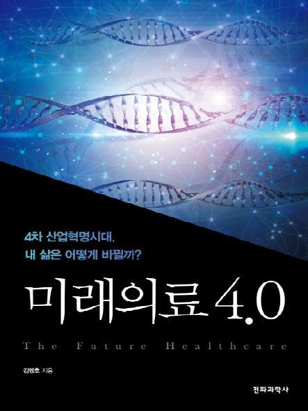 미래의료 4.0 = The future healthcare : 4차 산업혁명시대, 내 삶은 어떻게 바뀔까?
