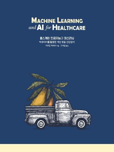 헬스케어 인공지능과 머신러닝 : 빅데이터를 활용한 개인 맞춤 건강관리