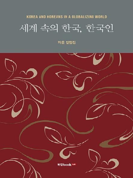 세계 속의 한국, 한국인 = Korea and Koreans in a globalizing world : 차윤 칼럼집