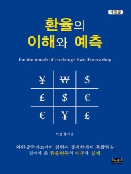 환율의 이해와 예측 = Fundamentals of exchange rate forecasting : 외환당국자로서의 경험과 경제학자의 통찰력을 담아서 쓴 환율변동의 이론과 실제