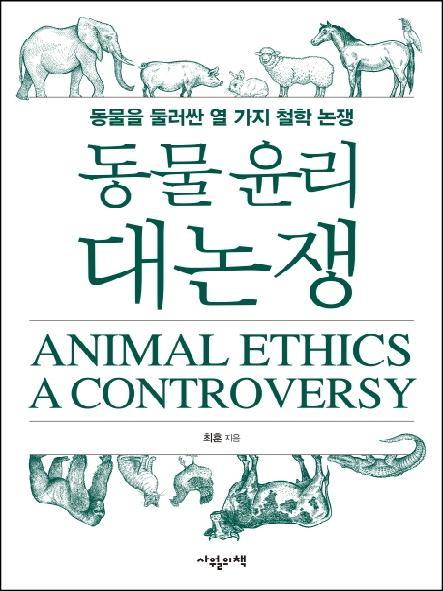 동물 윤리 대논쟁 = Animal ethics a controversy : 동물을 둘러싼 열 가지 철학 논쟁