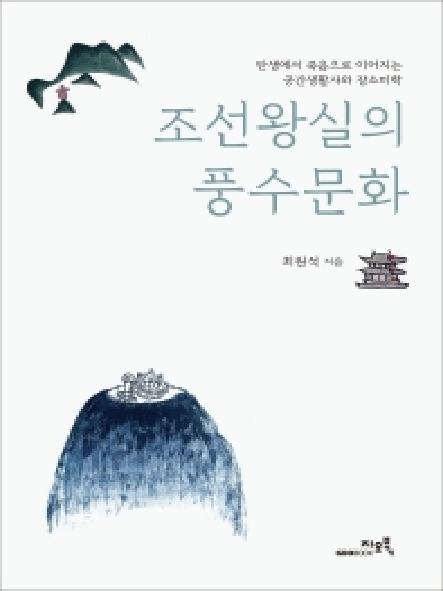 조선왕실의 풍수문화 : 탄생에서 죽음으로 이어지는 공간생활사와 장소미학