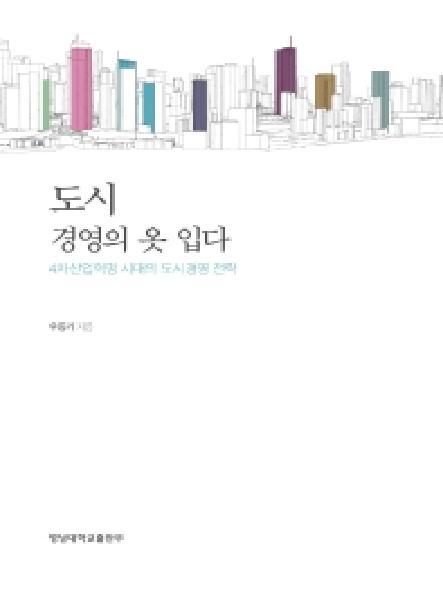 도시 경영의 옷 입다 = 4차산업혁명 시대의 도시경영 전략 / Urban management