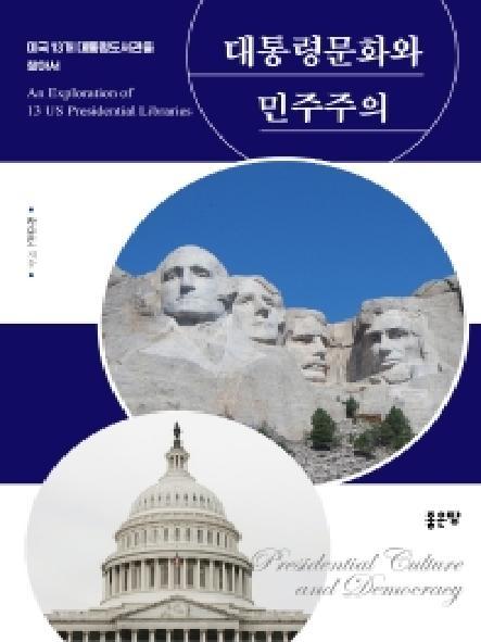 대통령문화와 민주주의 : 미국 13개 대통령도서관을 찾아서 = Presidential culture and democracy : an exploration of 13 US presidential libraries